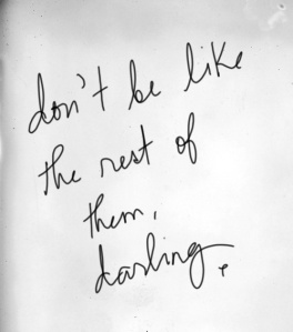 Don't be like the rest of then, darling